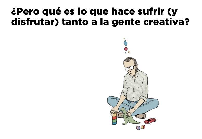 ¿Pero qué es lo que hace sufrir (y disfrutar) tanto a la gente creativa?